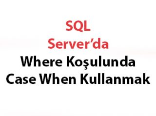 SQL Server'da Where Koşulunda Case When Kullanmak
