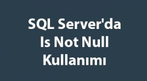SQL Server'da Is Not Null Kullanımı