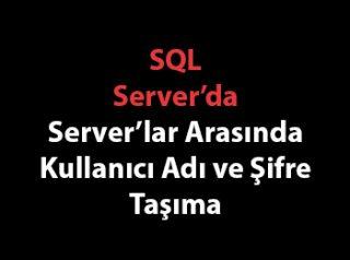 SQL Server'da Server'lar Arasında Kullanıcı Adı ve Şifre Taşıma