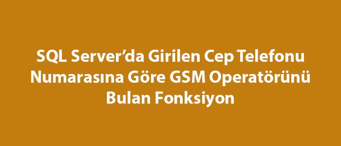 SQL Server'da Girilen Cep Telefonu Numarasına Göre GSM Operatörünü Bulan Fonksiyon