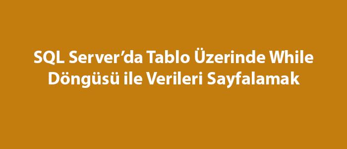 SQL Server'da Tablo Üzerinde While Döngüsü ile Verileri Sayfalamak